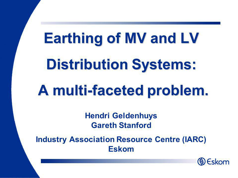 Earthing of MV and LV Distribution Systems: A multi-faceted problem. Hendri Geldenhuys Gareth Stanford Industry Association Resource Centre (IARC) Esk