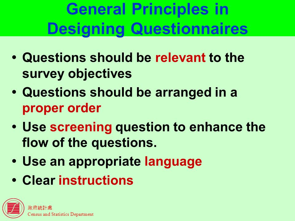 Census and Statistics Department General Principles in Designing Questionnaires Questions should be relevant to the survey objectives Questions should be arranged in a proper order Use screening question to enhance the flow of the questions.