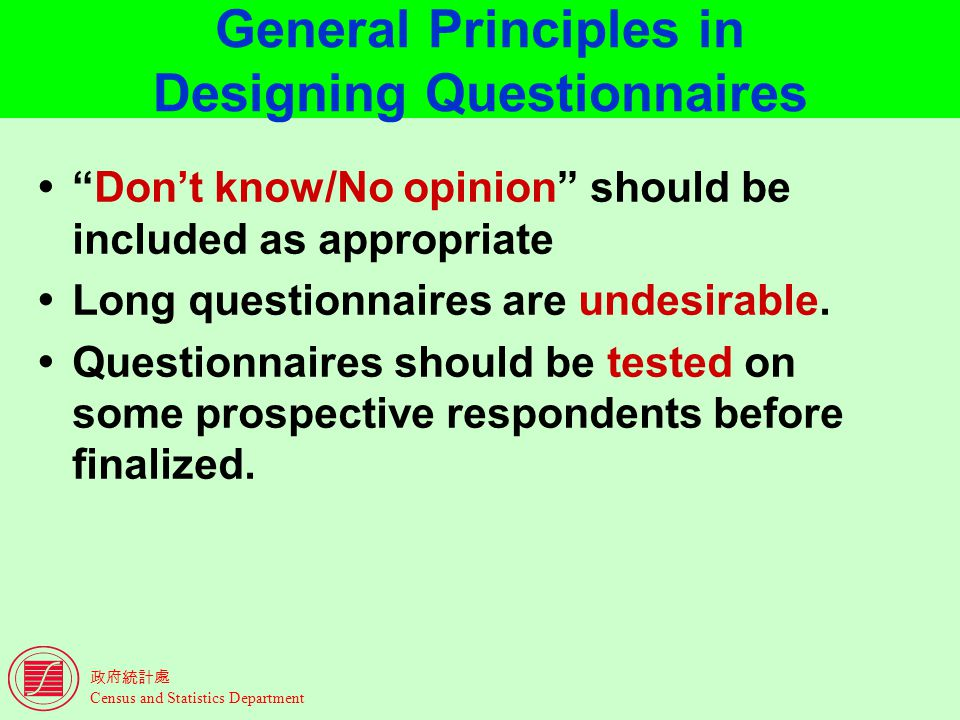 Census and Statistics Department General Principles in Designing Questionnaires Dont know/No opinion should be included as appropriate Long questionnaires are undesirable.