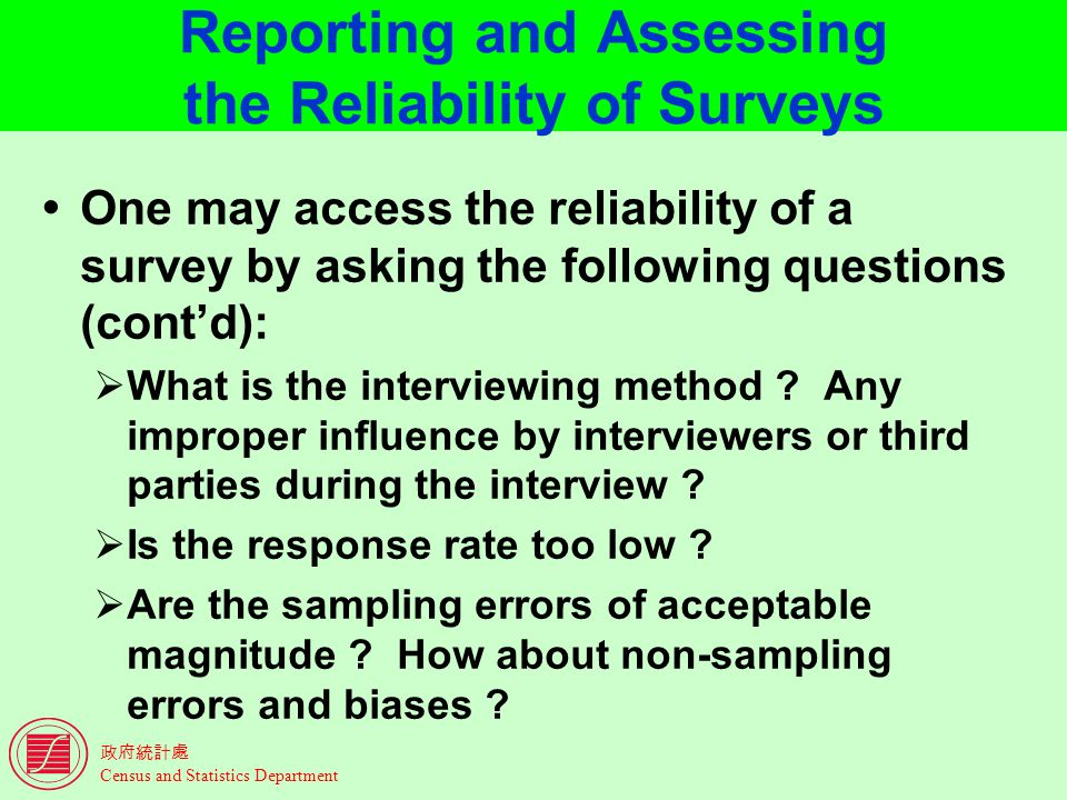 Census and Statistics Department Reporting and Assessing the Reliability of Surveys One may access the reliability of a survey by asking the following questions (contd): What is the interviewing method .
