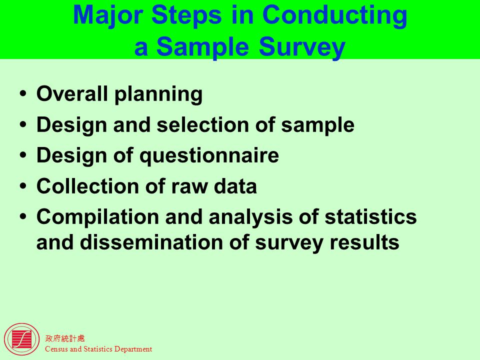 Census and Statistics Department Major Steps in Conducting a Sample Survey Overall planning Design and selection of sample Design of questionnaire Collection of raw data Compilation and analysis of statistics and dissemination of survey results