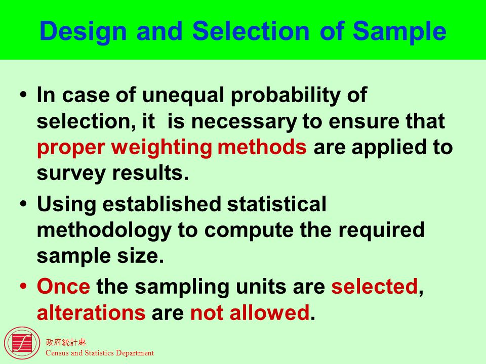 Census and Statistics Department Design and Selection of Sample In case of unequal probability of selection, it is necessary to ensure that proper weighting methods are applied to survey results.
