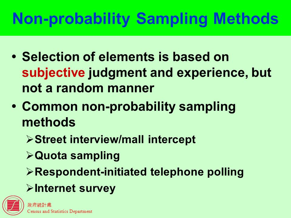 Census and Statistics Department Non-probability Sampling Methods Selection of elements is based on subjective judgment and experience, but not a random manner Common non-probability sampling methods Street interview/mall intercept Quota sampling Respondent-initiated telephone polling Internet survey