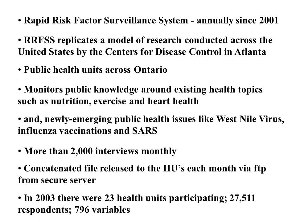Rapid Risk Factor Surveillance System - annually since 2001 RRFSS replicates a model of research conducted across the United States by the Centers for Disease Control in Atlanta Public health units across Ontario Monitors public knowledge around existing health topics such as nutrition, exercise and heart health and, newly-emerging public health issues like West Nile Virus, influenza vaccinations and SARS More than 2,000 interviews monthly Concatenated file released to the HUs each month via ftp from secure server In 2003 there were 23 health units participating; 27,511 respondents; 796 variables