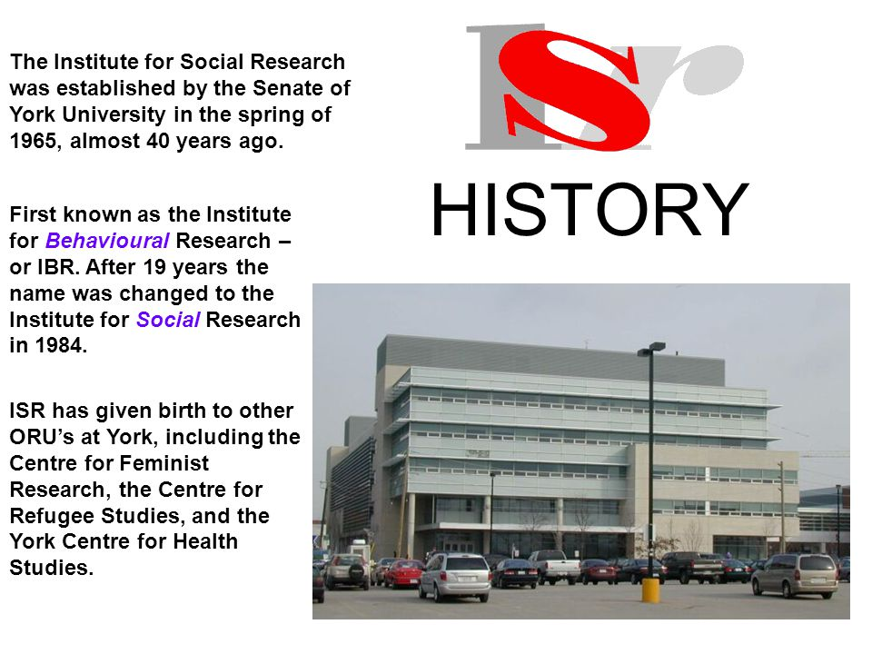 HISTORY The Institute for Social Research was established by the Senate of York University in the spring of 1965, almost 40 years ago.