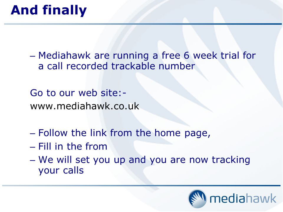 And finally – Mediahawk are running a free 6 week trial for a call recorded trackable number Go to our web site:- www.mediahawk.co.uk – Follow the link from the home page, – Fill in the from – We will set you up and you are now tracking your calls