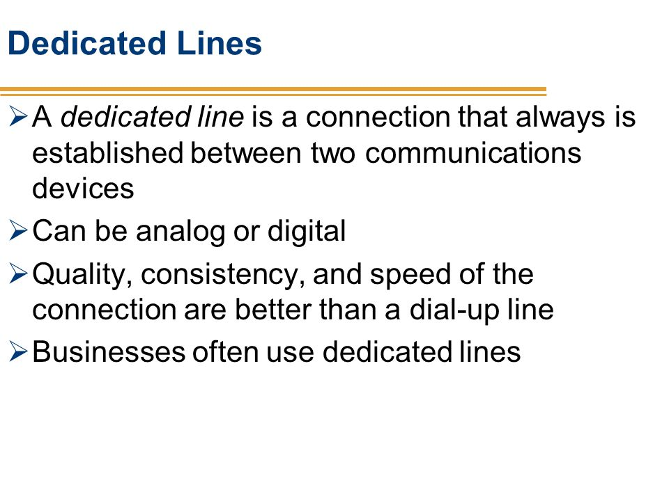 Dedicated Lines A dedicated line is a connection that always is established between two communications devices Can be analog or digital Quality, consi