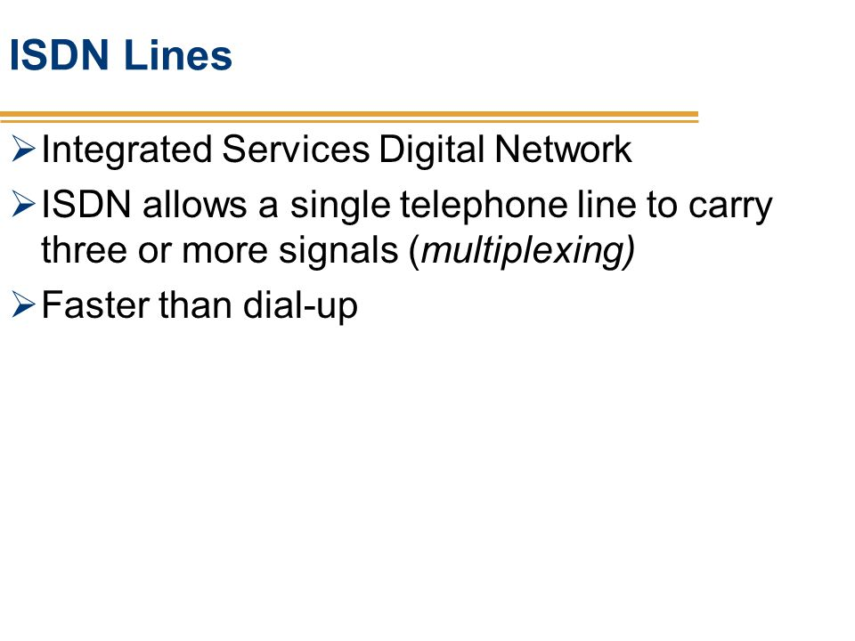 ISDN Lines Integrated Services Digital Network ISDN allows a single telephone line to carry three or more signals (multiplexing) Faster than dial-up
