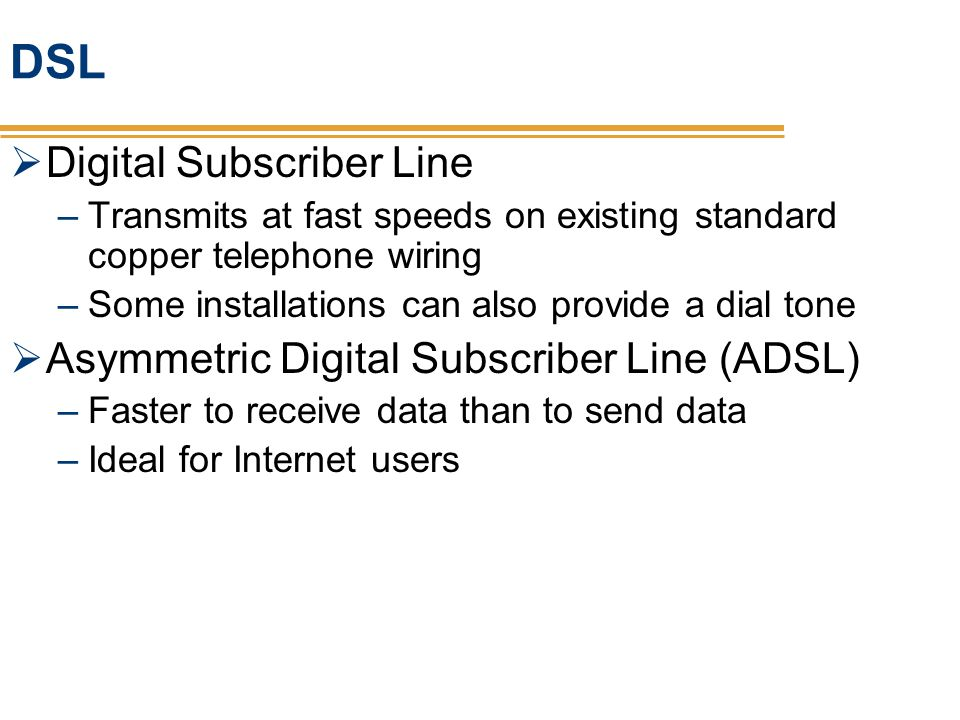 DSL Digital Subscriber Line –Transmits at fast speeds on existing standard copper telephone wiring –Some installations can also provide a dial tone As