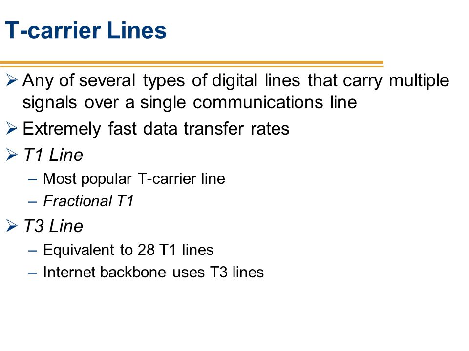 T-carrier Lines Any of several types of digital lines that carry multiple signals over a single communications line Extremely fast data transfer rates