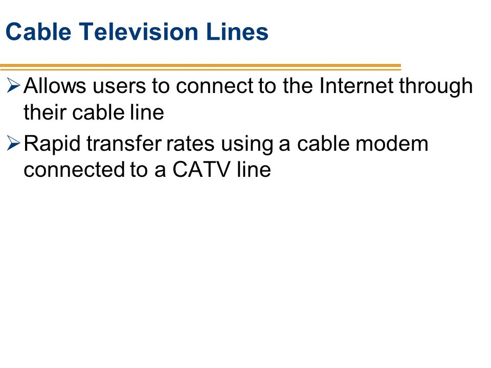 Cable Television Lines Allows users to connect to the Internet through their cable line Rapid transfer rates using a cable modem connected to a CATV l
