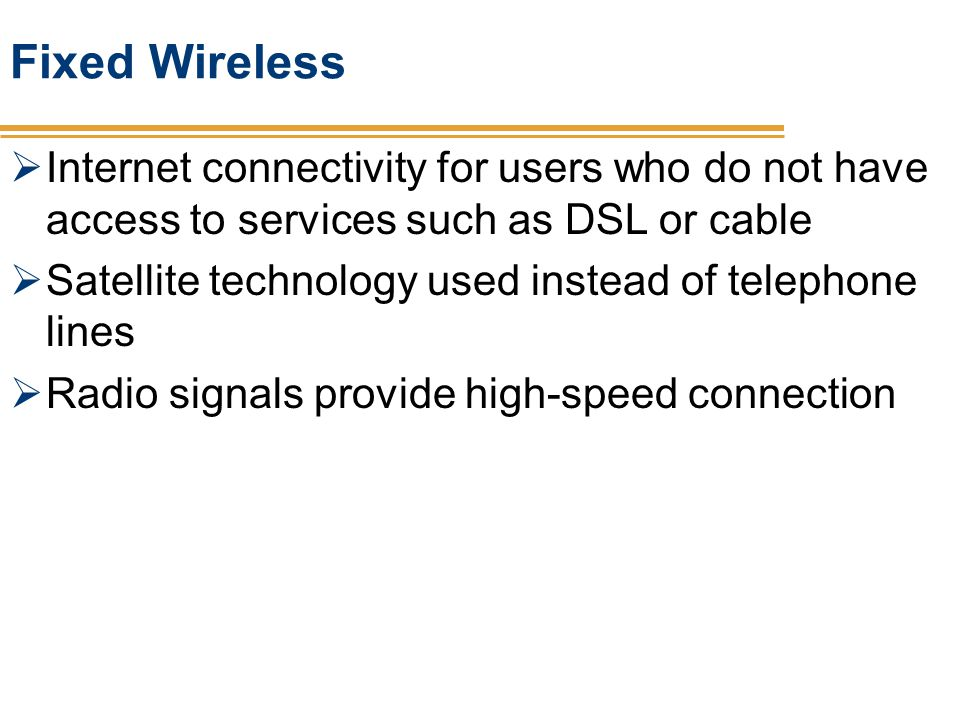 Fixed Wireless Internet connectivity for users who do not have access to services such as DSL or cable Satellite technology used instead of telephone