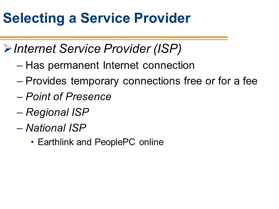 Selecting a Service Provider Internet Service Provider (ISP) –Has permanent Internet connection –Provides temporary connections free or for a fee –Poi