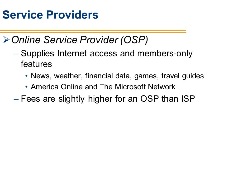Service Providers Online Service Provider (OSP) –Supplies Internet access and members-only features News, weather, financial data, games, travel guide