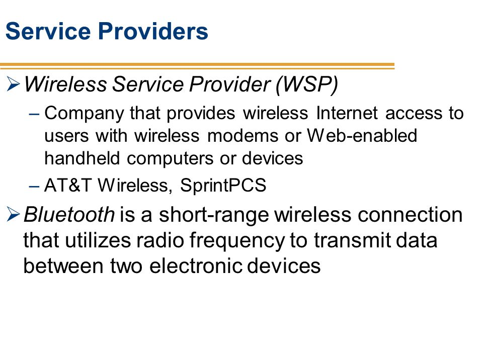 Service Providers Wireless Service Provider (WSP) –Company that provides wireless Internet access to users with wireless modems or Web-enabled handhel