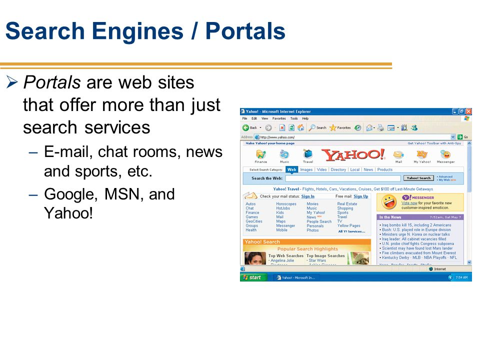 Search Engines / Portals Portals are web sites that offer more than just search services –E-mail, chat rooms, news and sports, etc. –Google, MSN, and