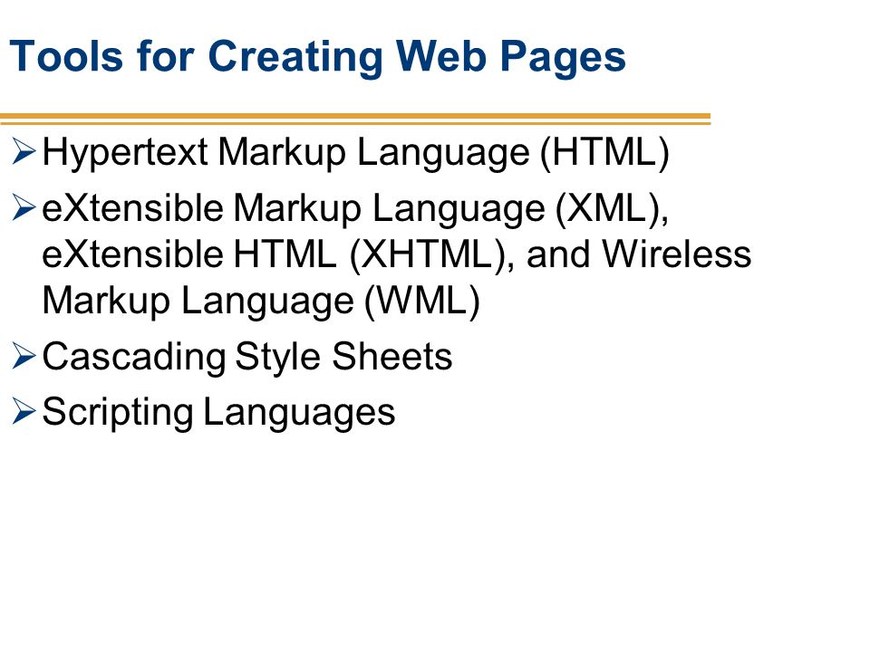 Tools for Creating Web Pages Hypertext Markup Language (HTML) eXtensible Markup Language (XML), eXtensible HTML (XHTML), and Wireless Markup Language