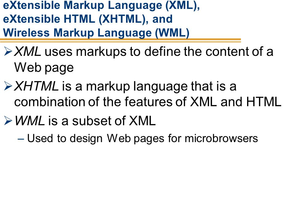 eXtensible Markup Language (XML), eXtensible HTML (XHTML), and Wireless Markup Language (WML) XML uses markups to define the content of a Web page XHT