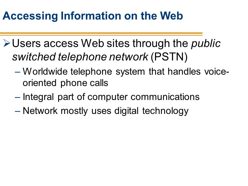Accessing Information on the Web Users access Web sites through the public switched telephone network (PSTN) –Worldwide telephone system that handles