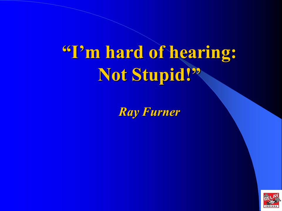 Im hard of hearing: Not Stupid! Ray Furner Im hard of hearing: Not Stupid! Ray Furner
