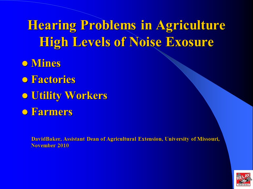 Hearing Problems in Agriculture High Levels of Noise Exosure Mines Mines Factories Factories Utility Workers Utility Workers Farmers Farmers DavidBaker, Assistant Dean of Agricultural Extension, University of Missouri, November 2010 DavidBaker, Assistant Dean of Agricultural Extension, University of Missouri, November 2010