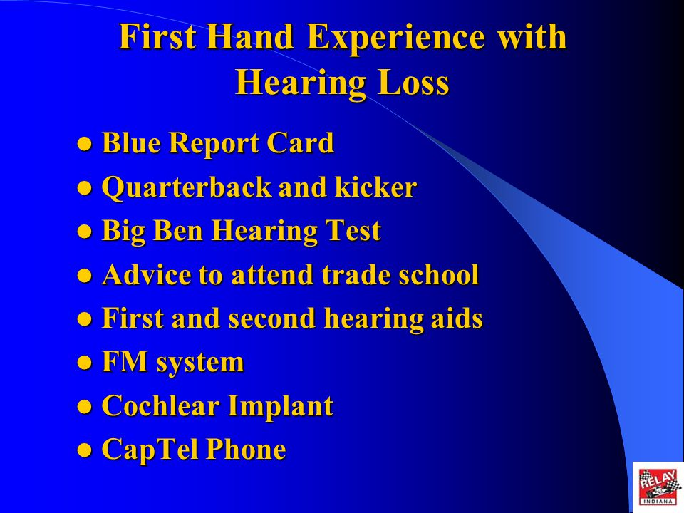 First Hand Experience with Hearing Loss Blue Report Card Blue Report Card Quarterback and kicker Quarterback and kicker Big Ben Hearing Test Big Ben Hearing Test Advice to attend trade school Advice to attend trade school First and second hearing aids First and second hearing aids FM system FM system Cochlear Implant Cochlear Implant CapTel Phone CapTel Phone