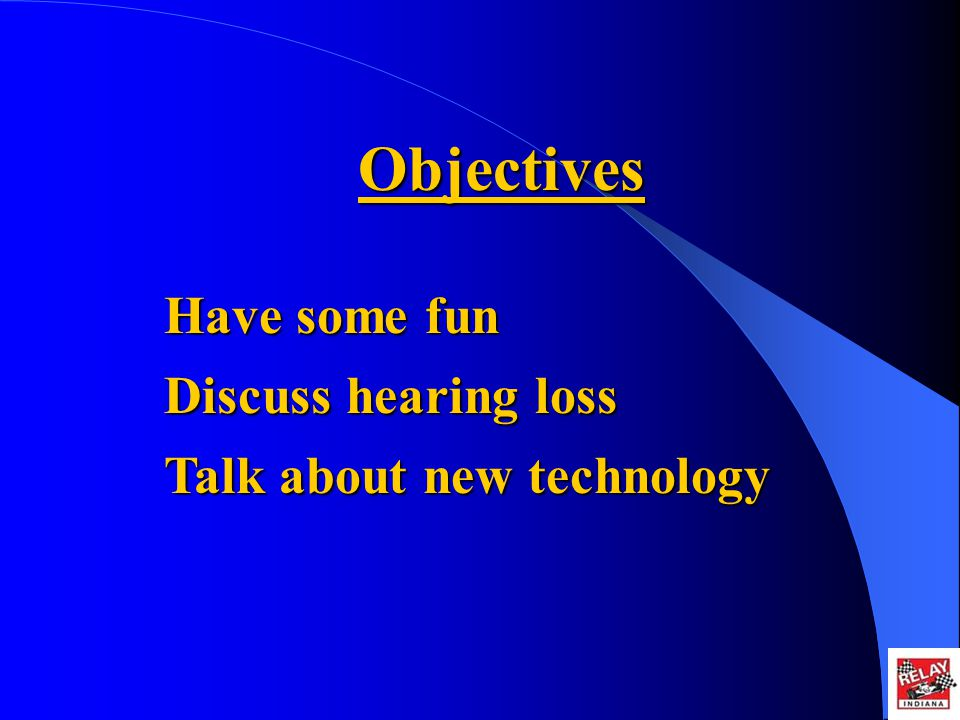 Objectives Have some fun Discuss hearing loss Talk about new technology