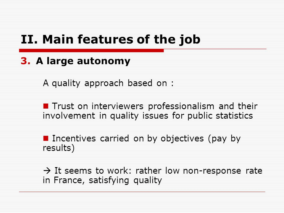 II. Main features of the job 3.A large autonomy A quality approach based on : Trust on interviewers professionalism and their involvement in quality i