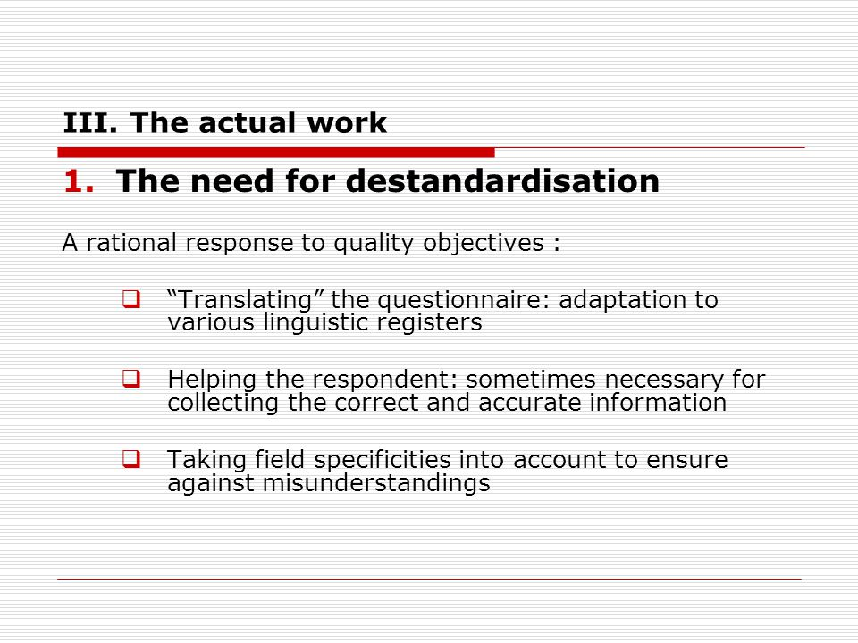 III. The actual work 1.The need for destandardisation A rational response to quality objectives : Translating the questionnaire: adaptation to various
