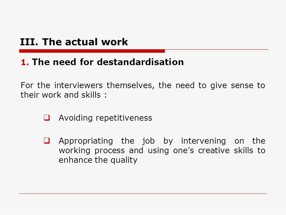 III. The actual work 1. The need for destandardisation For the interviewers themselves, the need to give sense to their work and skills : Avoiding rep