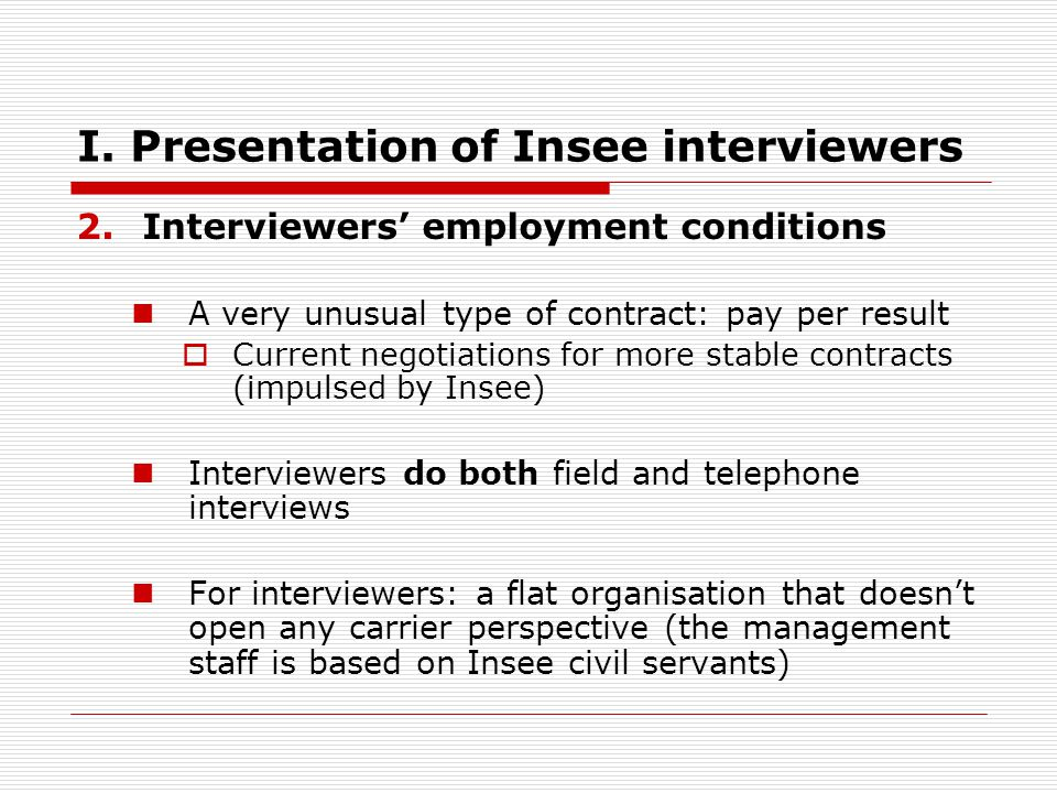 I. Presentation of Insee interviewers 2.Interviewers employment conditions A very unusual type of contract: pay per result Current negotiations for mo