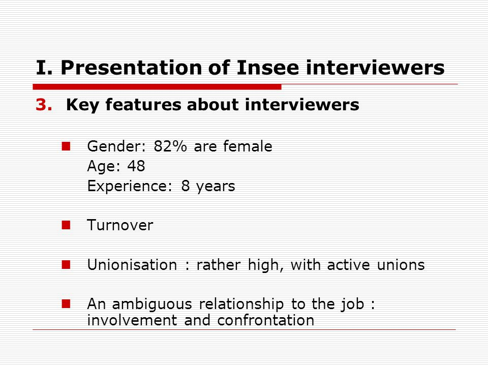 I. Presentation of Insee interviewers 3.Key features about interviewers Gender: 82% are female Age: 48 Experience: 8 years Turnover Unionisation : rat
