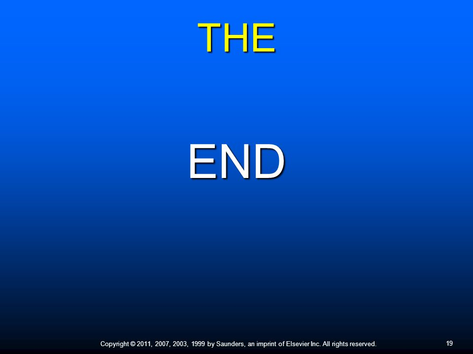 19 Copyright © 2011, 2007, 2003, 1999 by Saunders, an imprint of Elsevier Inc. All rights reserved. THE END