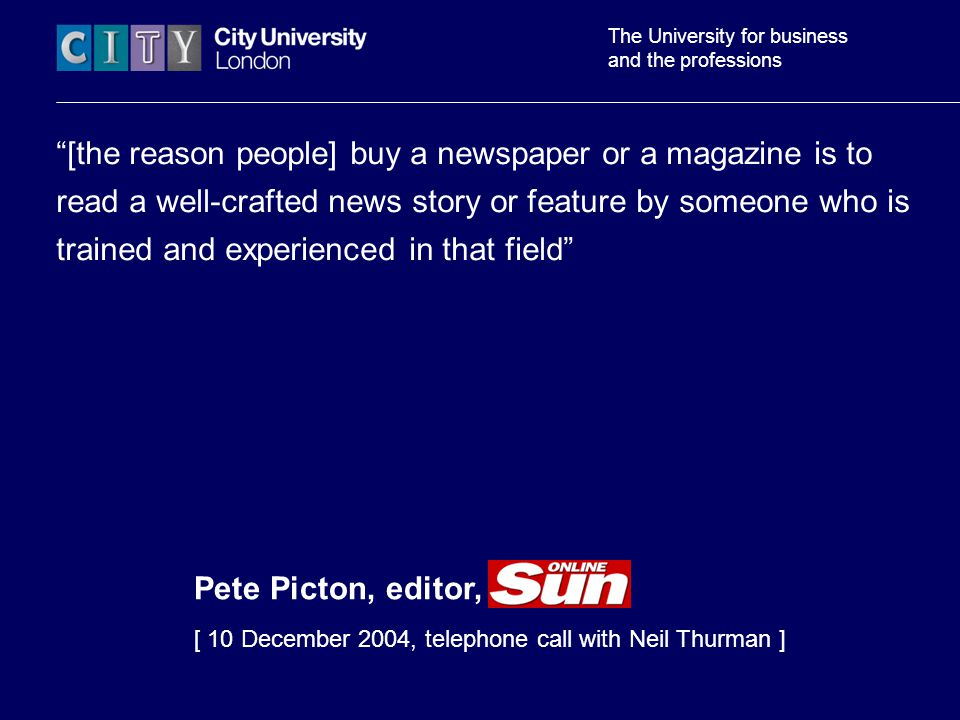 The University for business and the professions [the reason people] buy a newspaper or a magazine is to read a well-crafted news story or feature by someone who is trained and experienced in that field Pete Picton, editor, theSun.c [ 10 December 2004, telephone call with Neil Thurman ]