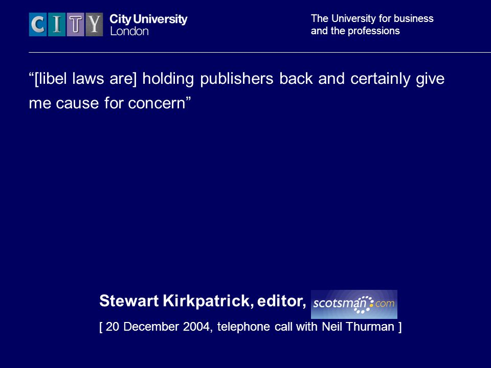 The University for business and the professions [libel laws are] holding publishers back and certainly give me cause for concern Stewart Kirkpatrick, editor, Scotsman [ 20 December 2004, telephone call with Neil Thurman ]