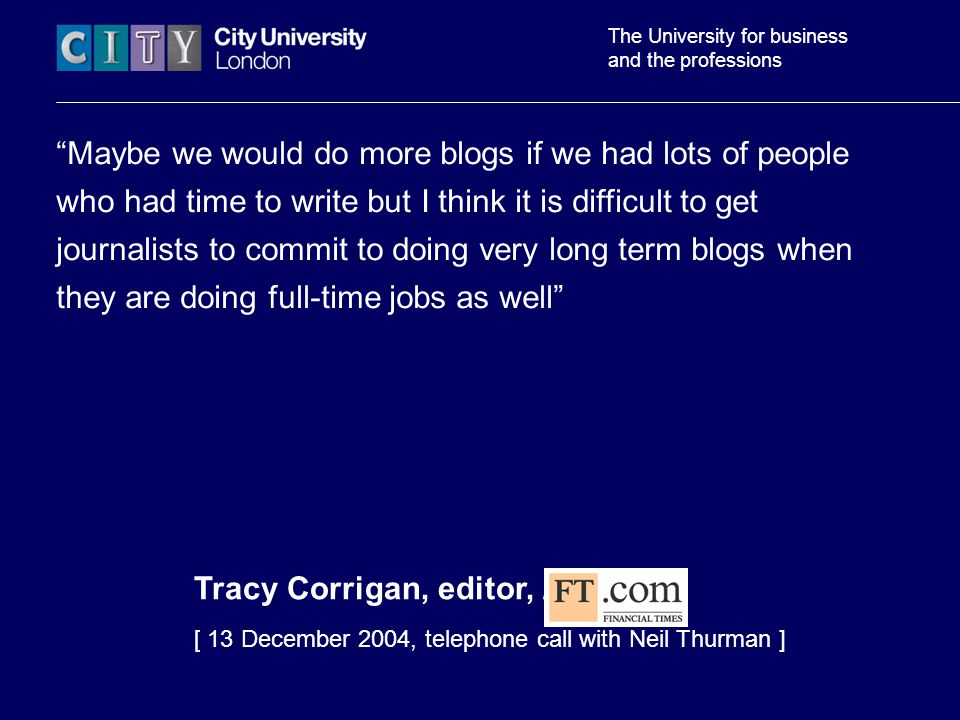 The University for business and the professions Maybe we would do more blogs if we had lots of people who had time to write but I think it is difficult to get journalists to commit to doing very long term blogs when they are doing full-time jobs as well Tracy Corrigan, editor, FT.com [ 13 December 2004, telephone call with Neil Thurman ]