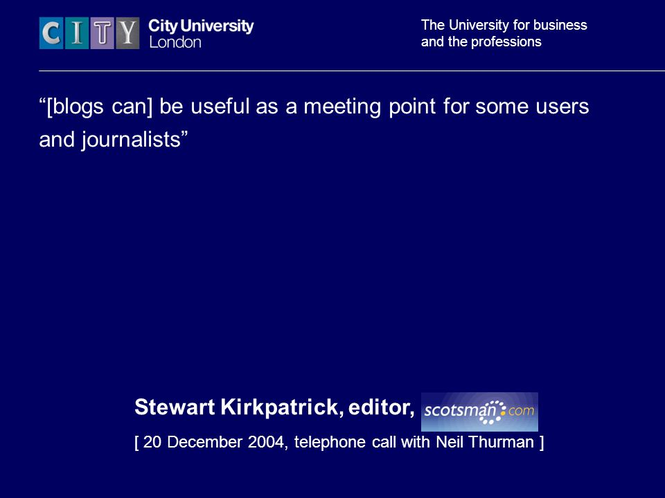 The University for business and the professions [blogs can] be useful as a meeting point for some users and journalists Stewart Kirkpatrick, editor, Scotsman [ 20 December 2004, telephone call with Neil Thurman ]