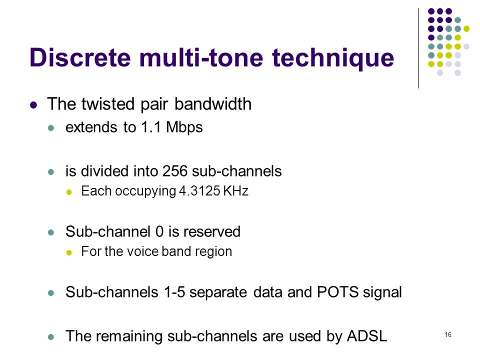 16 Discrete multi-tone technique The twisted pair bandwidth extends to 1.1 Mbps is divided into 256 sub-channels Each occupying 4.3125 KHz Sub-channel