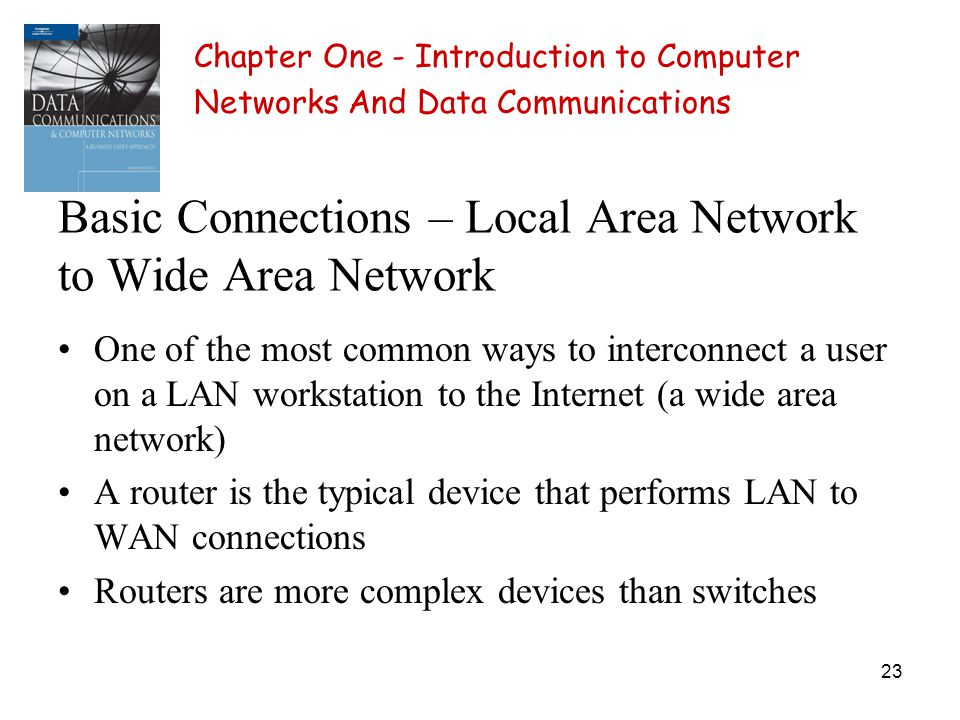 23 Basic Connections – Local Area Network to Wide Area Network One of the most common ways to interconnect a user on a LAN workstation to the Internet (a wide area network) A router is the typical device that performs LAN to WAN connections Routers are more complex devices than switches Chapter One - Introduction to Computer Networks And Data Communications