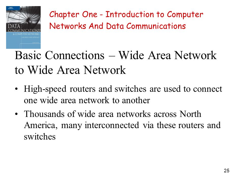 25 Basic Connections – Wide Area Network to Wide Area Network High-speed routers and switches are used to connect one wide area network to another Thousands of wide area networks across North America, many interconnected via these routers and switches Chapter One - Introduction to Computer Networks And Data Communications
