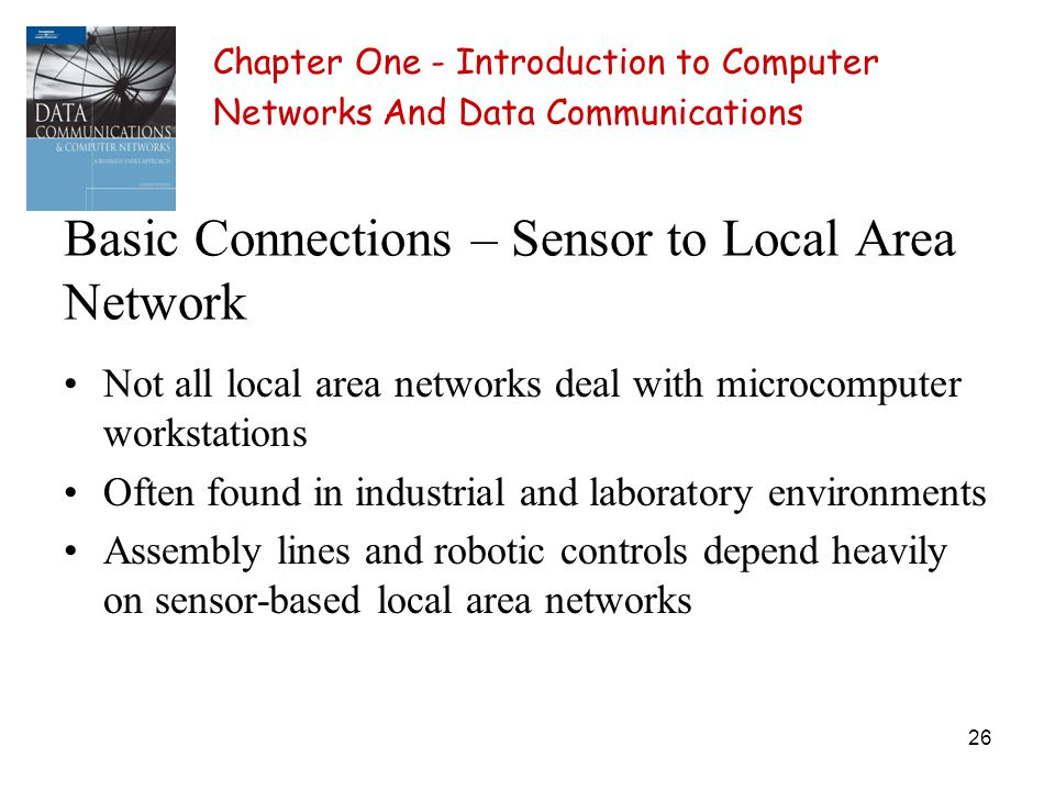 26 Basic Connections – Sensor to Local Area Network Not all local area networks deal with microcomputer workstations Often found in industrial and laboratory environments Assembly lines and robotic controls depend heavily on sensor-based local area networks Chapter One - Introduction to Computer Networks And Data Communications