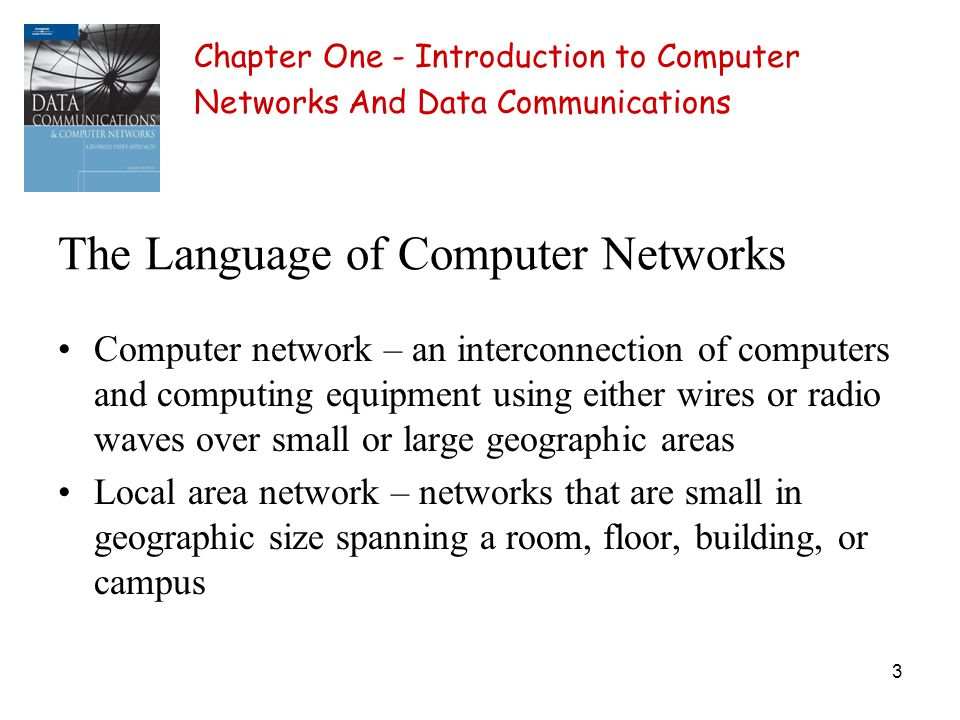 3 The Language of Computer Networks Computer network – an interconnection of computers and computing equipment using either wires or radio waves over small or large geographic areas Local area network – networks that are small in geographic size spanning a room, floor, building, or campus Chapter One - Introduction to Computer Networks And Data Communications