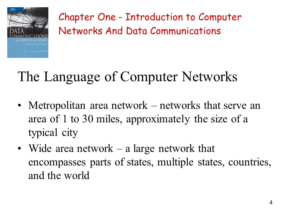 4 The Language of Computer Networks Metropolitan area network – networks that serve an area of 1 to 30 miles, approximately the size of a typical city Wide area network – a large network that encompasses parts of states, multiple states, countries, and the world Chapter One - Introduction to Computer Networks And Data Communications