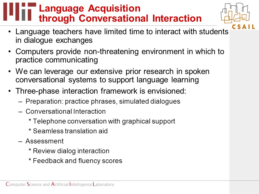 C omputer S cience and A rtificial I ntelligence L aboratory Language Acquisition through Conversational Interaction Language teachers have limited time to interact with students in dialogue exchanges Computers provide non-threatening environment in which to practice communicating We can leverage our extensive prior research in spoken conversational systems to support language learning Three-phase interaction framework is envisioned: –Preparation: practice phrases, simulated dialogues –Conversational Interaction *Telephone conversation with graphical support *Seamless translation aid –Assessment *Review dialog interaction *Feedback and fluency scores