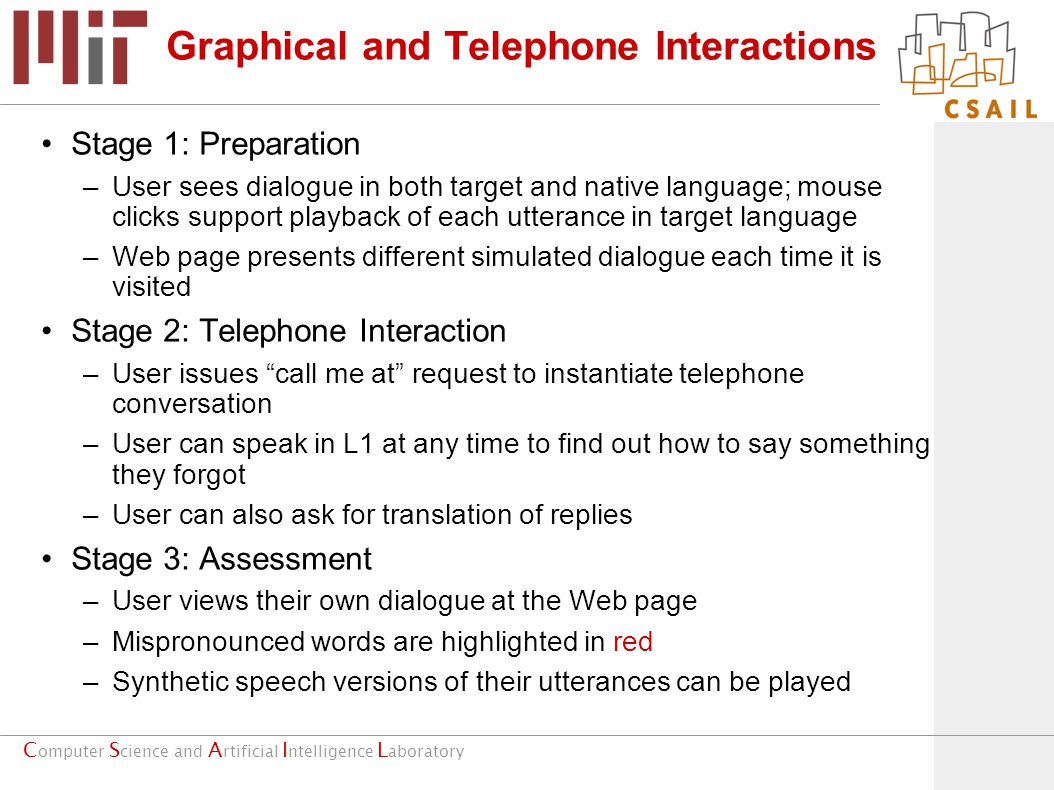 C omputer S cience and A rtificial I ntelligence L aboratory Graphical and Telephone Interactions Stage 1: Preparation –User sees dialogue in both target and native language; mouse clicks support playback of each utterance in target language –Web page presents different simulated dialogue each time it is visited Stage 2: Telephone Interaction –User issues call me at request to instantiate telephone conversation –User can speak in L1 at any time to find out how to say something they forgot –User can also ask for translation of replies Stage 3: Assessment –User views their own dialogue at the Web page –Mispronounced words are highlighted in red –Synthetic speech versions of their utterances can be played