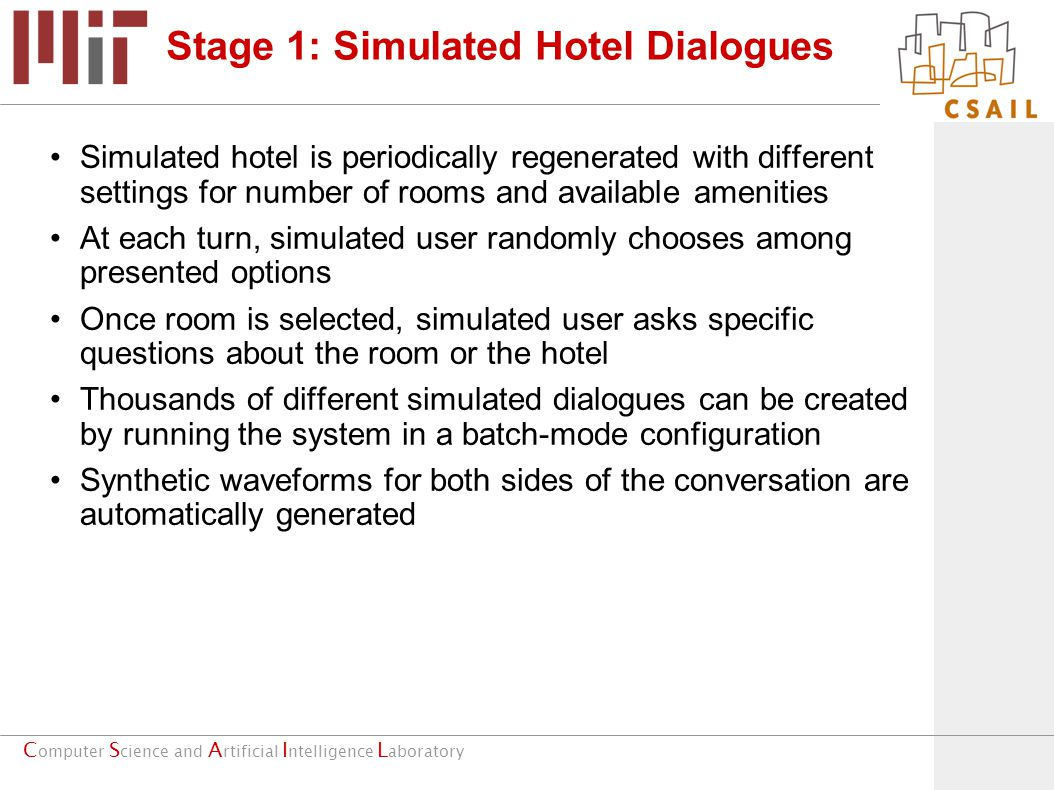 C omputer S cience and A rtificial I ntelligence L aboratory Stage 1: Simulated Hotel Dialogues Simulated hotel is periodically regenerated with different settings for number of rooms and available amenities At each turn, simulated user randomly chooses among presented options Once room is selected, simulated user asks specific questions about the room or the hotel Thousands of different simulated dialogues can be created by running the system in a batch-mode configuration Synthetic waveforms for both sides of the conversation are automatically generated