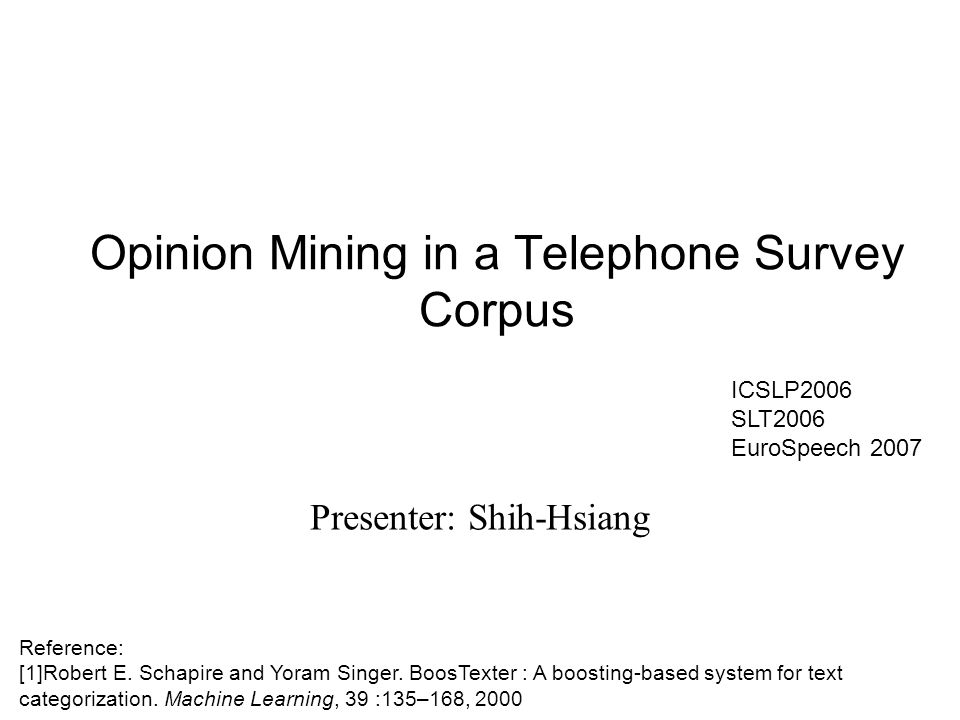 Opinion Mining in a Telephone Survey Corpus Presenter: Shih-Hsiang Reference: [1]Robert E.