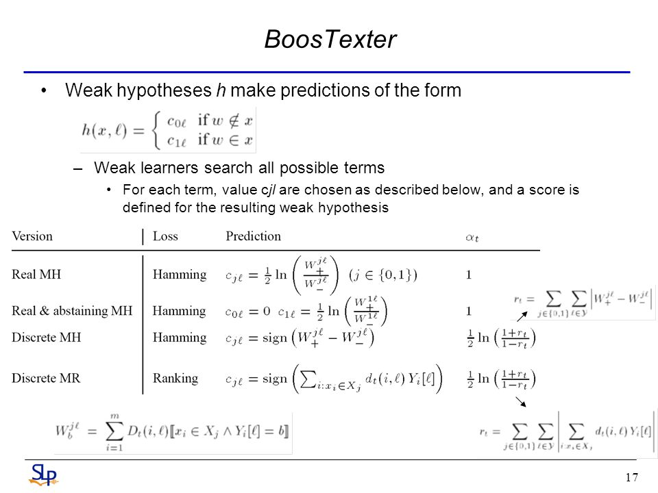 17 Weak hypotheses h make predictions of the form –Weak learners search all possible terms For each term, value cjl are chosen as described below, and a score is defined for the resulting weak hypothesis BoosTexter