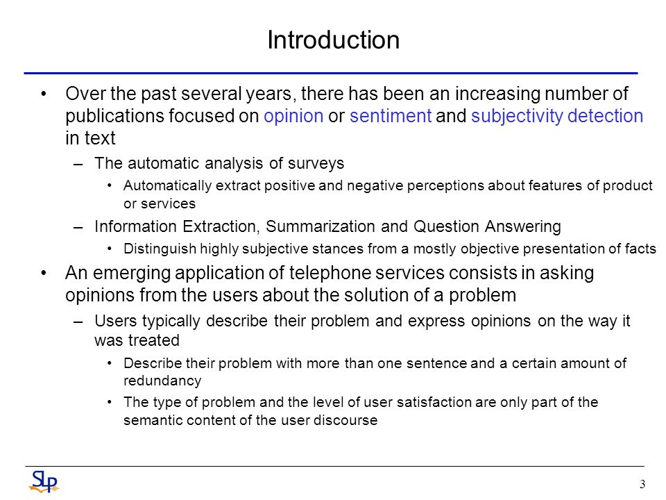 3 Introduction Over the past several years, there has been an increasing number of publications focused on opinion or sentiment and subjectivity detection in text –The automatic analysis of surveys Automatically extract positive and negative perceptions about features of product or services –Information Extraction, Summarization and Question Answering Distinguish highly subjective stances from a mostly objective presentation of facts An emerging application of telephone services consists in asking opinions from the users about the solution of a problem –Users typically describe their problem and express opinions on the way it was treated Describe their problem with more than one sentence and a certain amount of redundancy The type of problem and the level of user satisfaction are only part of the semantic content of the user discourse