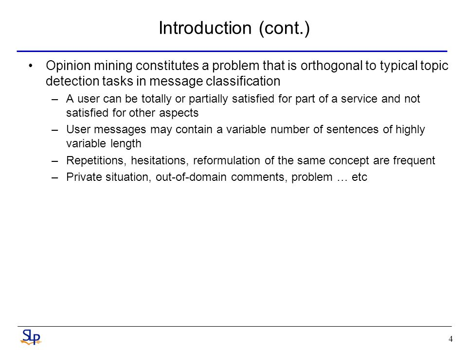 4 Introduction (cont.) Opinion mining constitutes a problem that is orthogonal to typical topic detection tasks in message classification –A user can be totally or partially satisfied for part of a service and not satisfied for other aspects –User messages may contain a variable number of sentences of highly variable length –Repetitions, hesitations, reformulation of the same concept are frequent –Private situation, out-of-domain comments, problem … etc